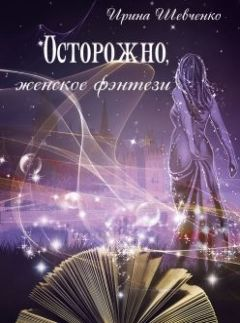 Ирина Шевченко - Осторожно, женское фэнтези. Книга 2