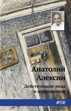 Анатолий Алексин - Действующие лица и исполнители