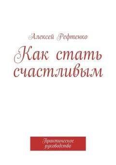 Андрей Рефтенко - Как стать счастливым. Практическое руководство