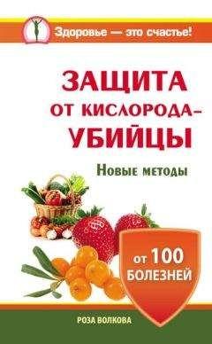 Роза Волкова - Защита от кислорода-убийцы. Новые методы от 100 болезней