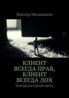 Виктор Мельников - Клиент всегда прав, клиент всегда лох. Контркультурная проза