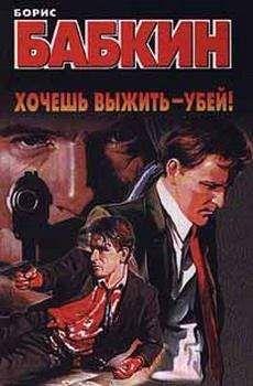 Борис Бабкин - Хочешь выжить — убей!