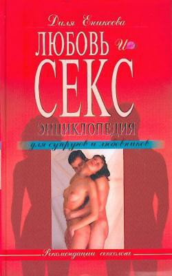 Любовь и секс. Энциклопедия для супругов и любовников - Еникеева Диля Дэрдовна
