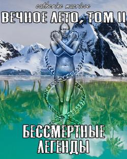 Вечное Лето, Том II: Бессмертные Легенды (СИ) - Macrieve Catherine