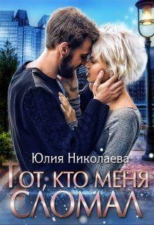 Тот, кто меня сломал (СИ) - Николаева Юлия Николаевна