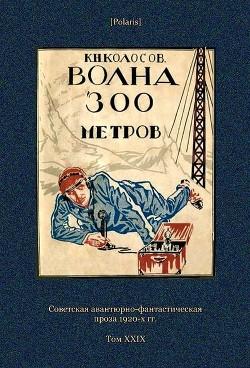 Волна 300 метров(Советская авантюрно-фантастическая проза 1920-х гг. Т. XXIХ) - Колосов К. Н.
