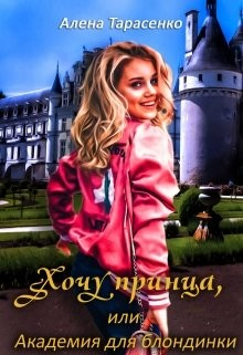 Хочу принца, или Академия для блондинки 1 (СИ) - Тарасенко Алена