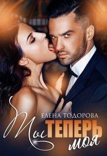 Ты теперь моя (СИ) - Тодорова Елена