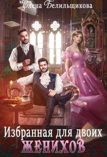 Избранная для двоих женихов (СИ) - Белильщикова Елена