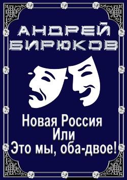 Новая Россия, или, это мы, оба-двое! (СИ) - Бирюков Андрей Владиславович