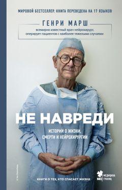 Генри Марш - Не навреди. Истории о жизни, смерти и нейрохирургии