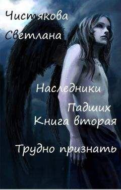 Светлана Чистякова - Наследники Падших Книга вторая Трудно признать [CИ]
