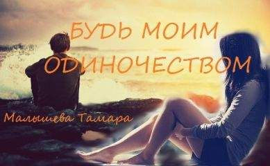 Тамара Малышева - Будь моим одиночесвтом [СИ]
