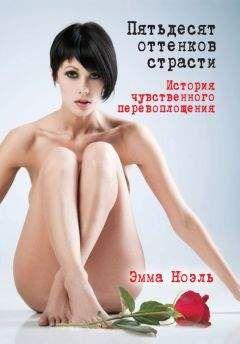 Эмма Ноэль - Пятьдесят оттенков страсти. История чувственного перевоплощения