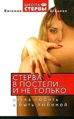 Евгения Шацкая - Стерва в постели… и не только: Наука любить и быть любимой.